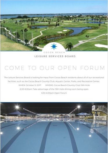 Cocoa Beach Leisure Services Board - Come to our open forum. The leisure services board is looking for input from Cocoa Beach residents about all of our recreational facilities, such as the Cocoa Beach Country Club, Aquatic Center, Parks, and Recreation Center. When: October 9, 2017 Where: Cocoa Beach Country Club 19th Hole, 6:00 - 6:30 pm take advantage of the 19th Hole dining room being open, 6:30 to 8:00 pm Open Forum