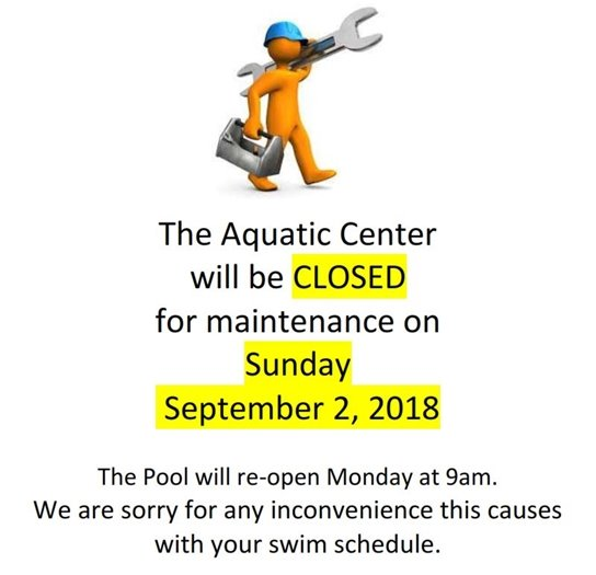 The Aquatic Center will be CLOSED for maintenance on Sunday, September 2, 2018. The pool will re-open Monday at 9am. We are sorry for any inconvenience this causes with your swim schedules.