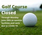 Golf Course Closed through Monday, June 29th to sanitize facilities and carts due to COVID-19